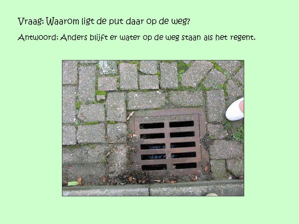 Vraag: Waarom ligt de put daar op de weg? Antwoord: Anders blijft er water op de weg staan als het regent.