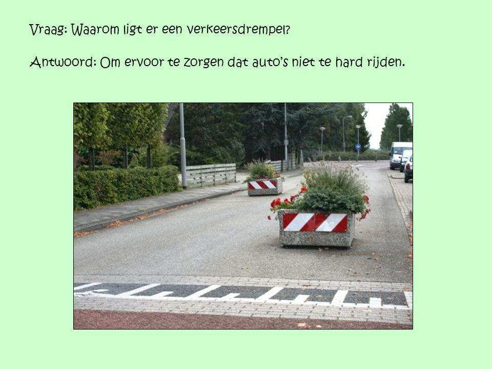 Vraag: Waarom ligt er een verkeersdrempel? Antwoord: Om ervoor te zorgen dat auto's niet te hard rijden.
