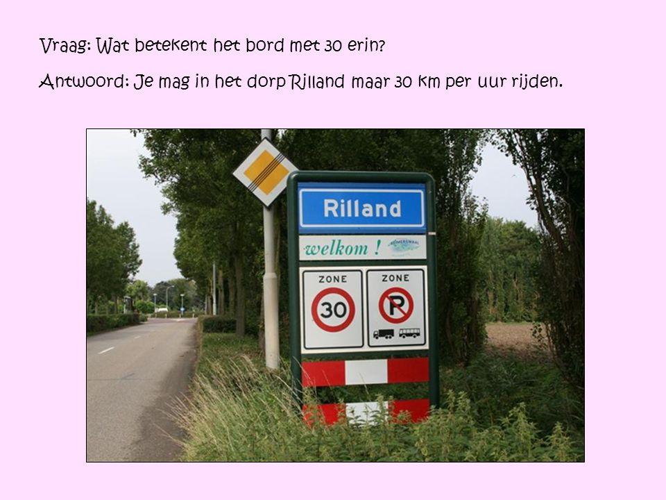 Vraag: Wat betekent het bord met 30 erin? Antwoord: Je mag in het dorp Rilland maar 30 km per uur rijden.
