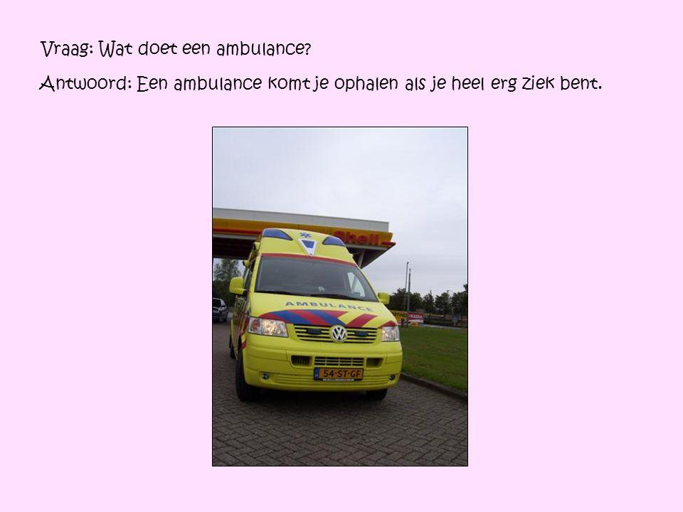 Vraag: Wat doet een ambulance? Antwoord: Een ambulance komt je ophalen als je heel erg ziek bent.