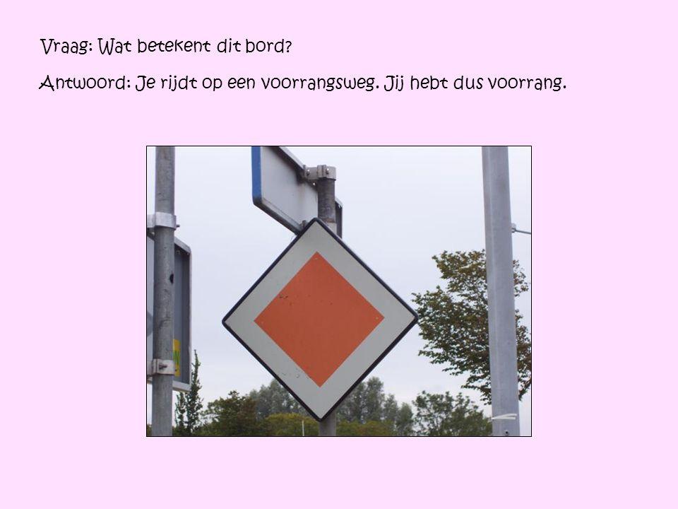 Vraag: Wat betekent dit bord? Antwoord: Je rijdt op een voorrangsweg. Jij hebt dus voorrang.