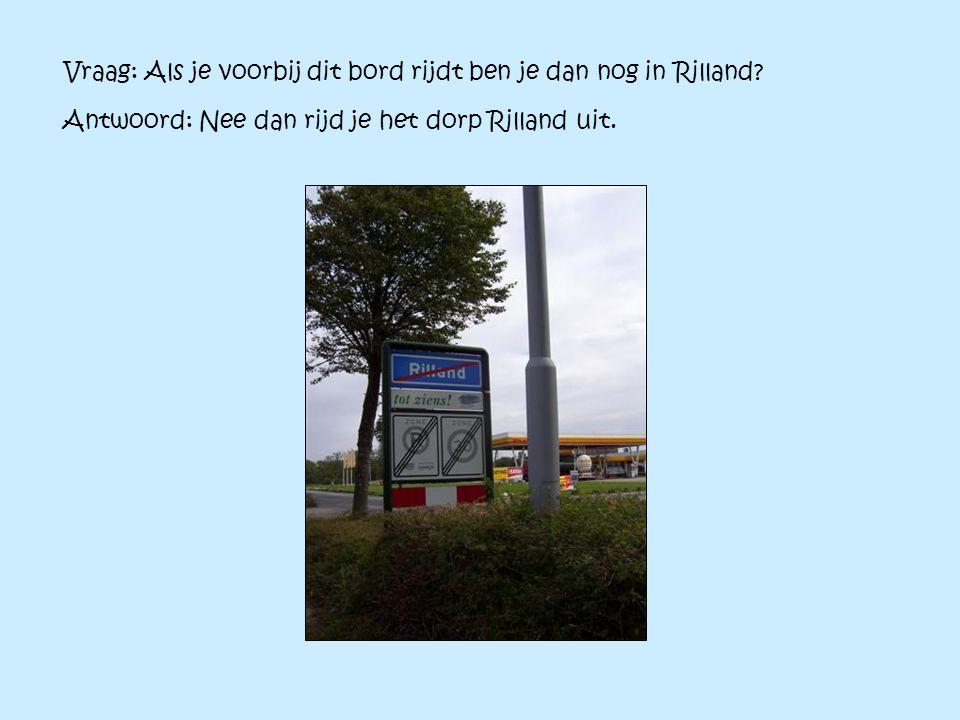 Vraag: Als je voorbij dit bord rijdt ben je dan nog in Rilland? Antwoord: Nee dan rijd je het dorp Rilland uit.