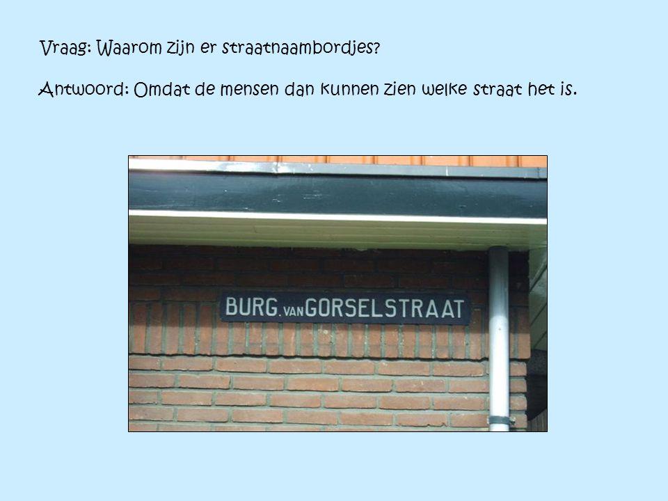 Vraag: Waarom zijn er straatnaambordjes? Antwoord: Omdat de mensen dan kunnen zien welke straat het is.