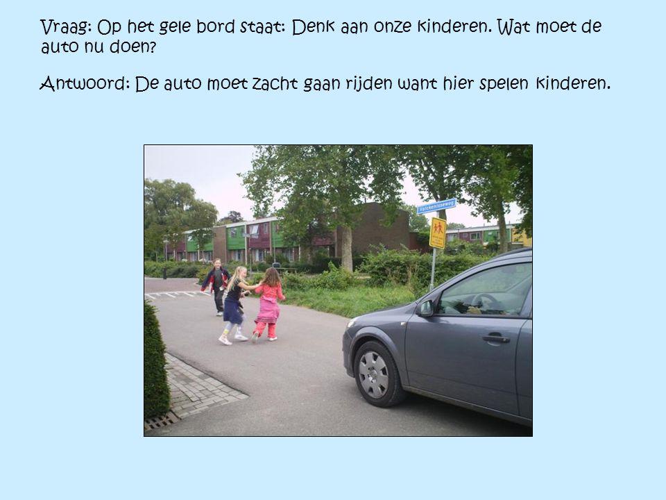 Vraag: Op het gele bord staat: Denk aan onze kinderen. Wat moet de auto nu doen? Antwoord: De auto moet zacht gaan rijden want hier spelen kinderen.