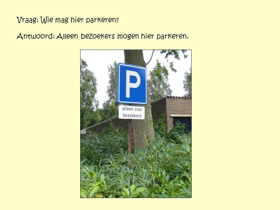 Vraag: Wie mag hier parkeren? Antwoord: Alleen bezoekers mogen hier parkeren.