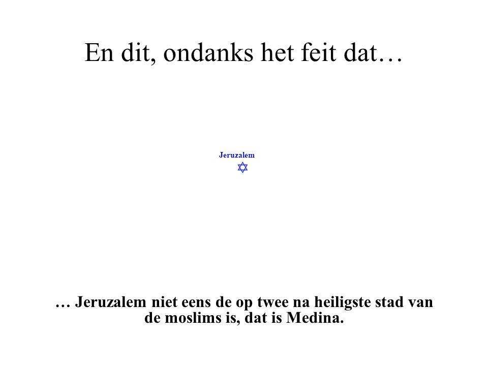  Jeruzalem En dit, ondanks het feit dat… … Jeruzalem niet eens de heiligste stad van de moslims is, dat is Mekka.