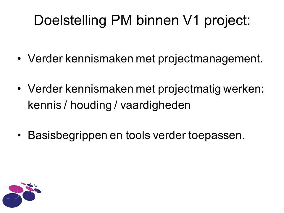 Doelstelling PM binnen V1 project: Verder kennismaken met projectmanagement. Verder kennismaken met projectmatig werken: kennis / houding / vaardighed