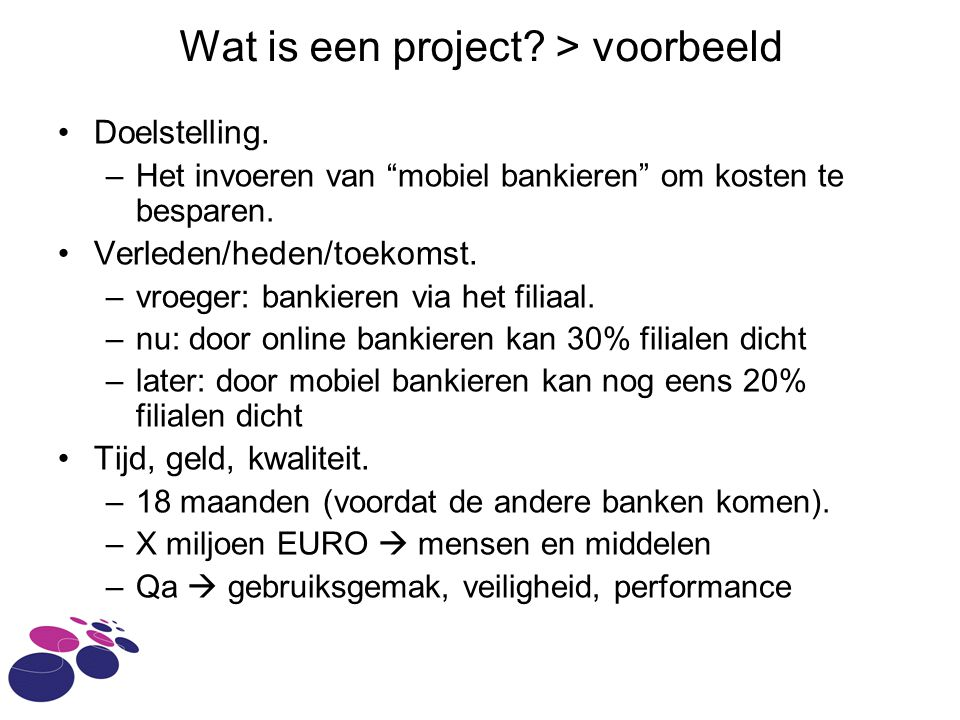 """Wat is een project? > voorbeeld Doelstelling. –Het invoeren van """"mobiel bankieren"""" om kosten te besparen. Verleden/heden/toekomst. –vroeger: bankieren"""