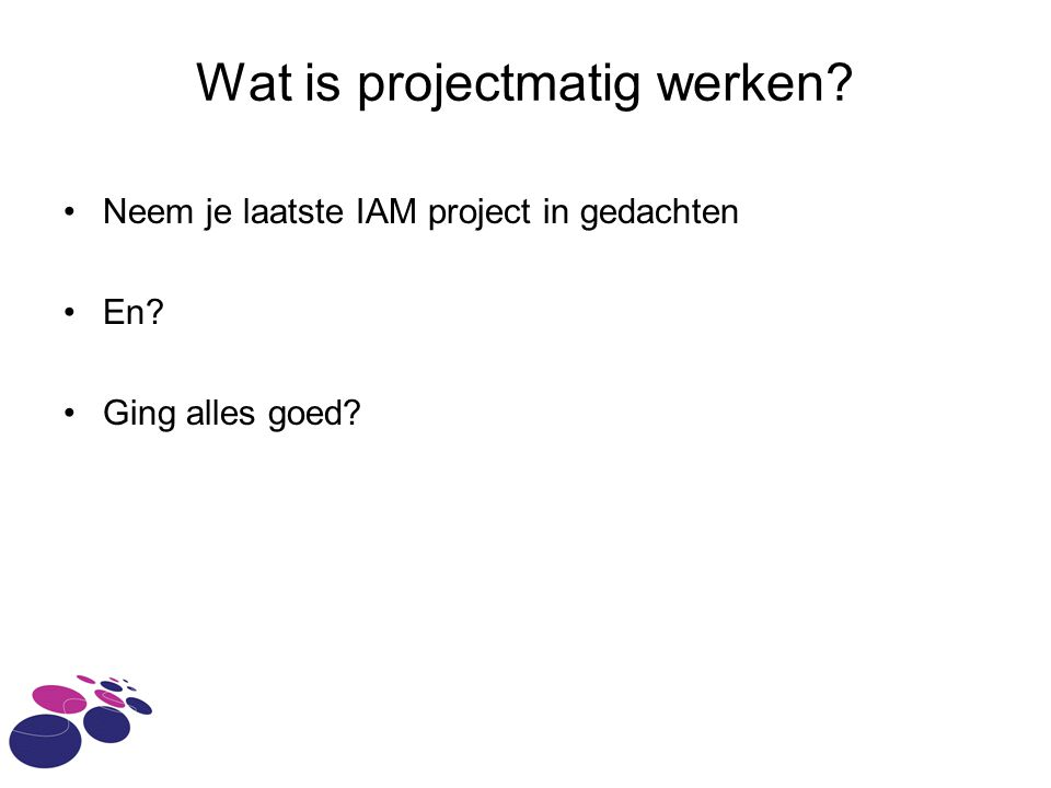 Wat is projectmatig werken? Neem je laatste IAM project in gedachten En? Ging alles goed?