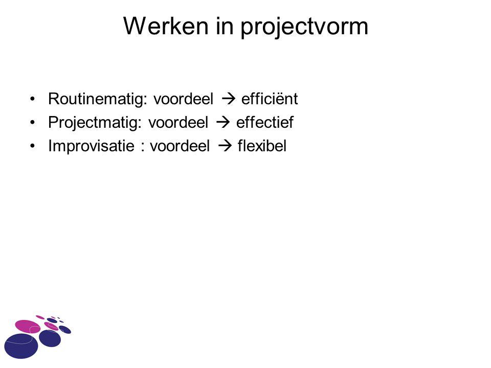 Routinematig: voordeel  efficiënt Projectmatig: voordeel  effectief Improvisatie : voordeel  flexibel Werken in projectvorm