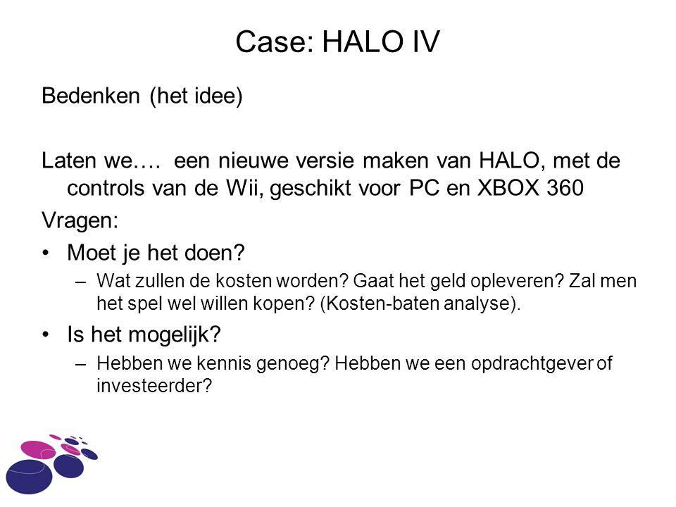 Case: HALO IV Bedenken (het idee) Laten we…. een nieuwe versie maken van HALO, met de controls van de Wii, geschikt voor PC en XBOX 360 Vragen: Moet j