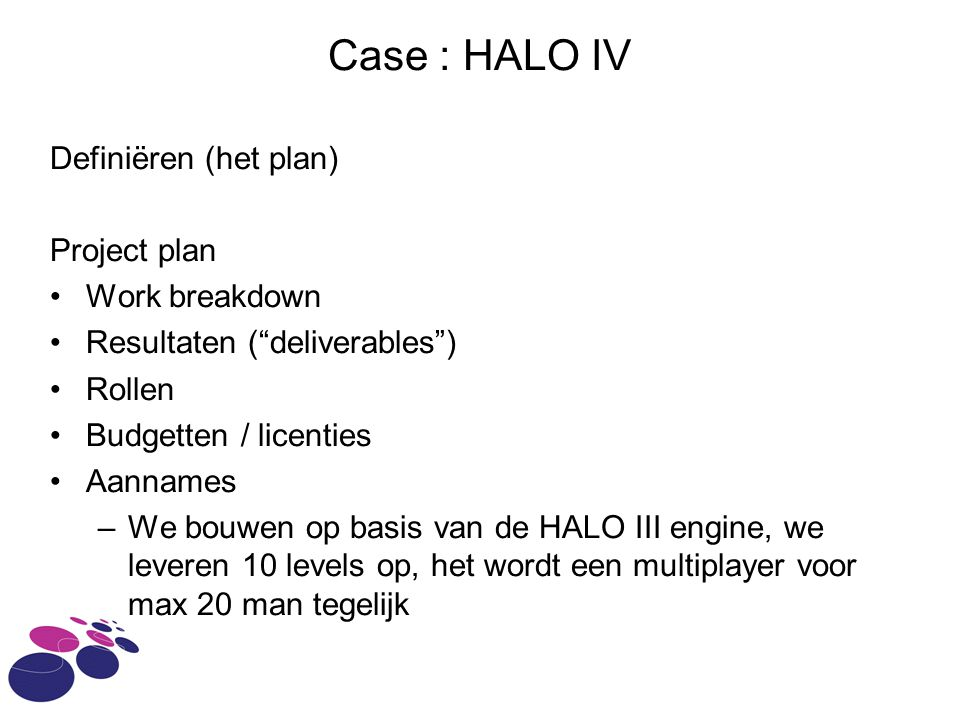 "Case : HALO IV Definiëren (het plan) Project plan Work breakdown Resultaten (""deliverables"") Rollen Budgetten / licenties Aannames –We bouwen op basis"