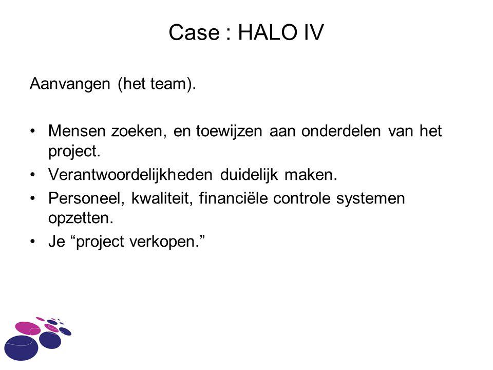 Case : HALO IV Aanvangen (het team). Mensen zoeken, en toewijzen aan onderdelen van het project. Verantwoordelijkheden duidelijk maken. Personeel, kwa
