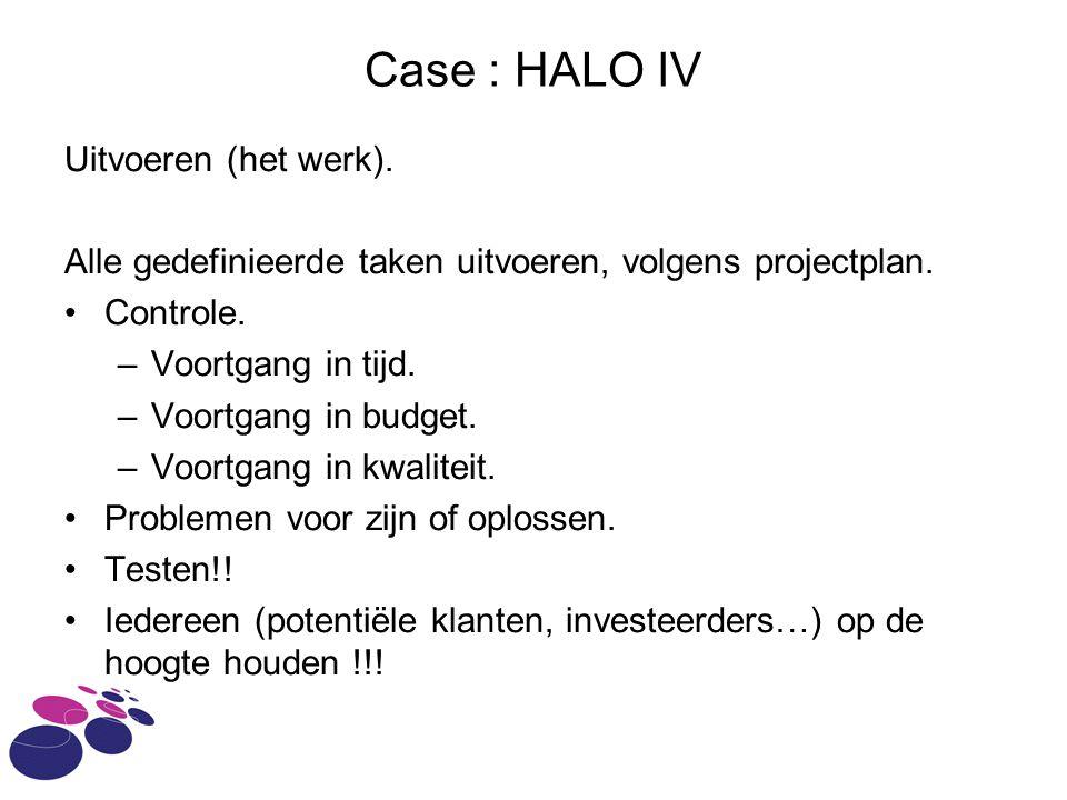 Case : HALO IV Uitvoeren (het werk). Alle gedefinieerde taken uitvoeren, volgens projectplan. Controle. –Voortgang in tijd. –Voortgang in budget. –Voo