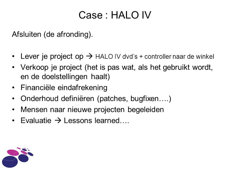 Case : HALO IV Afsluiten (de afronding). Lever je project op  HALO IV dvd's + controller naar de winkel Verkoop je project (het is pas wat, als het g