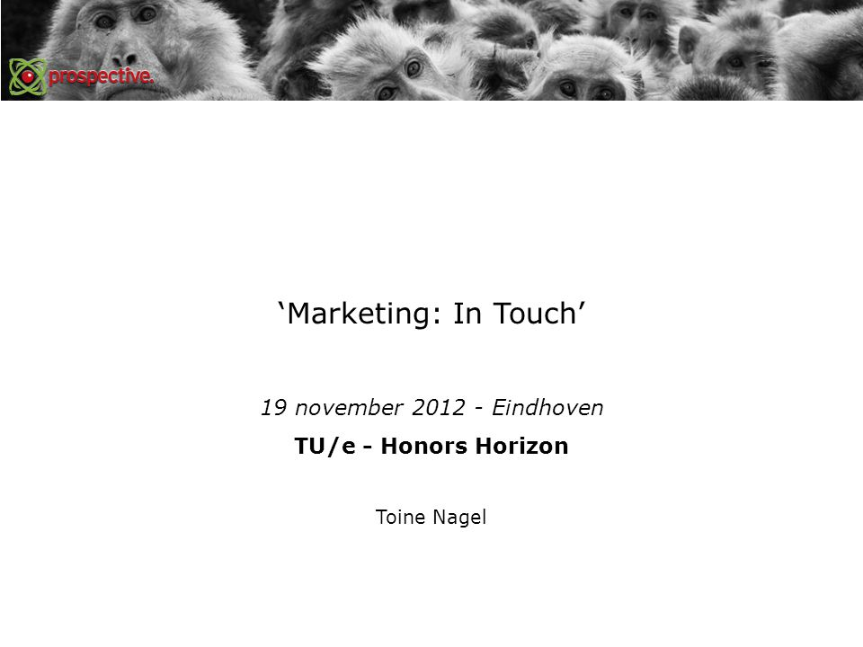 'Marketing: In Touch' 19 november 2012 - Eindhoven TU/e - Honors Horizon Toine Nagel