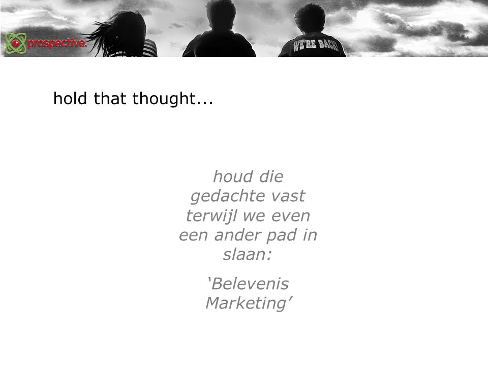 hold that thought... houd die gedachte vast terwijl we even een ander pad in slaan: 'Belevenis Marketing'