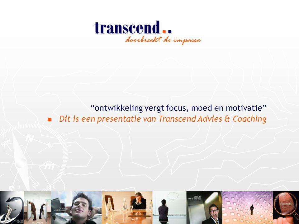 doorbreekt de impasse ontwikkeling vergt focus, moed en motivatie   Dit is een presentatie van Transcend Advies & Coaching