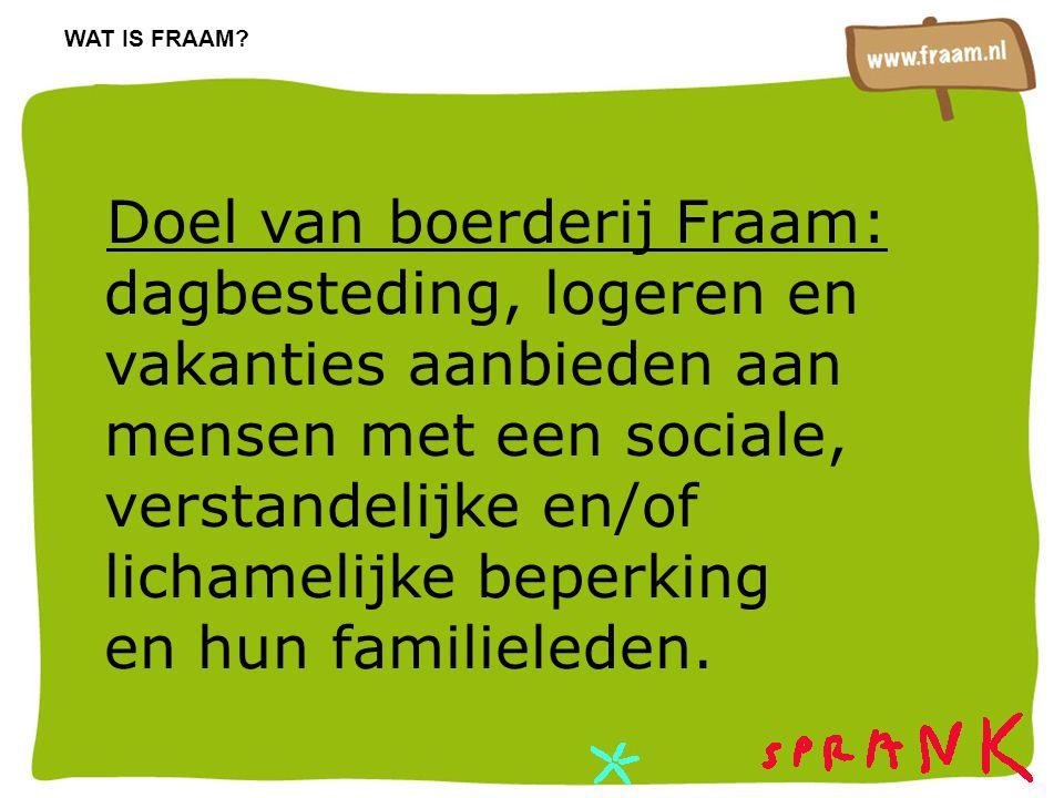 Doel van boerderij Fraam: dagbesteding, logeren en vakanties aanbieden aan mensen met een sociale, verstandelijke en/of lichamelijke beperking en hun familieleden.