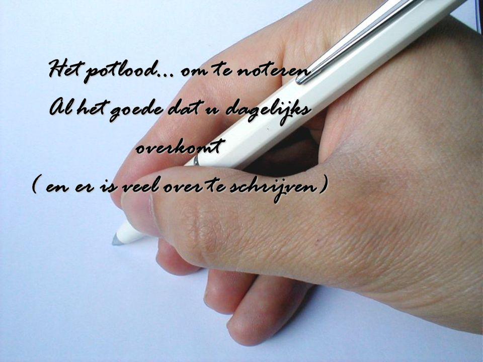 Het potlood… om te noteren Al het goede dat u dagelijks overkomt ( en er is veel over te schrijven)