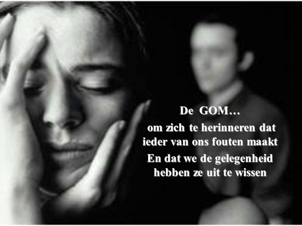 De GOM… om zich te herinneren dat ieder van ons fouten maakt om zich te herinneren dat ieder van ons fouten maakt En dat we de gelegenheid hebben ze uit te wissen