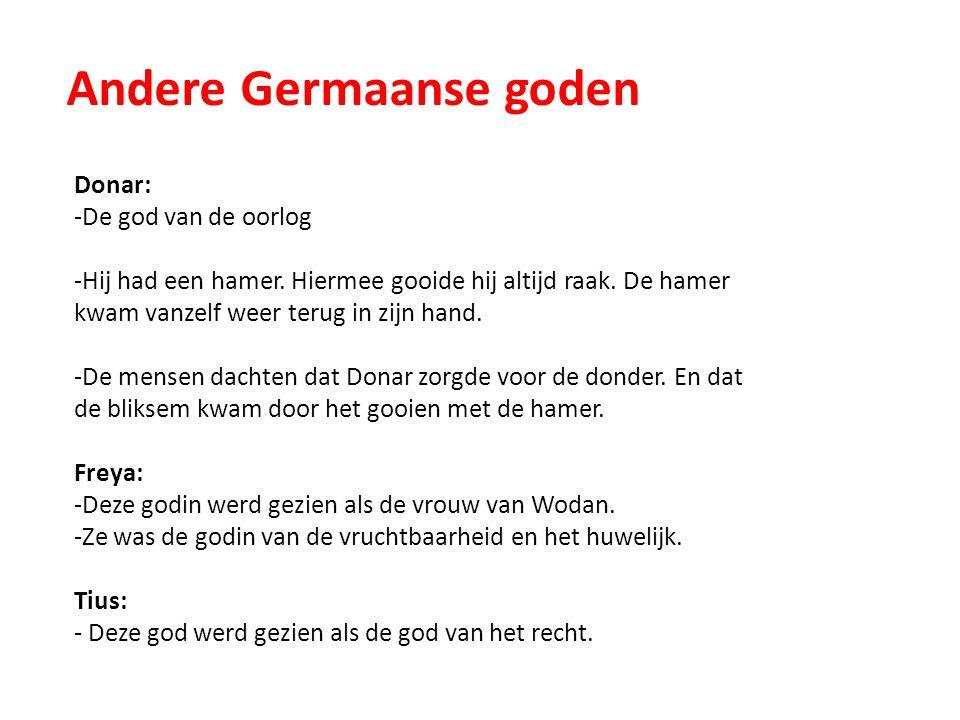 Andere Germaanse goden Donar: -De god van de oorlog -Hij had een hamer. Hiermee gooide hij altijd raak. De hamer kwam vanzelf weer terug in zijn hand.