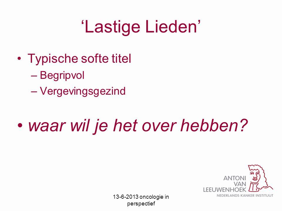 'Lastige Lieden' Typische softe titel –Begripvol –Vergevingsgezind waar wil je het over hebben? 13-6-2013 oncologie in perspectief