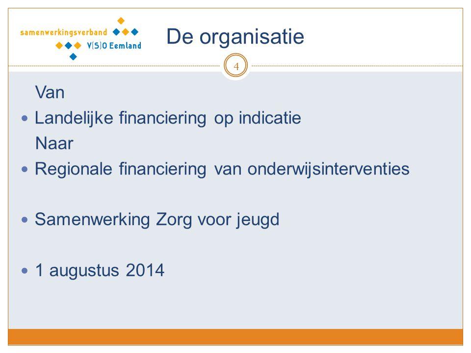 De organisatie 4 Van Landelijke financiering op indicatie Naar Regionale financiering van onderwijsinterventies Samenwerking Zorg voor jeugd 1 augustus 2014