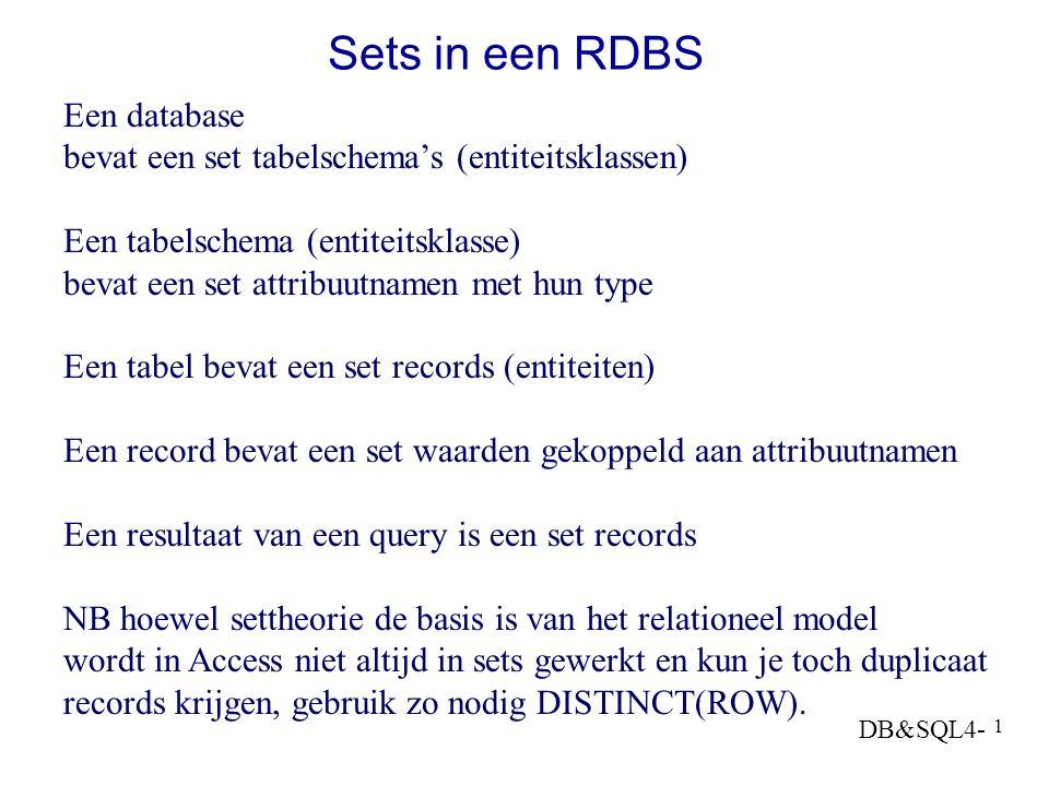 DB&SQL4- 1 Sets in een RDBS Een database bevat een set tabelschema's (entiteitsklassen) Een tabelschema (entiteitsklasse) bevat een set attribuutnamen met hun type Een tabel bevat een set records (entiteiten) Een record bevat een set waarden gekoppeld aan attribuutnamen Een resultaat van een query is een set records NB hoewel settheorie de basis is van het relationeel model wordt in Access niet altijd in sets gewerkt en kun je toch duplicaat records krijgen, gebruik zo nodig DISTINCT(ROW).