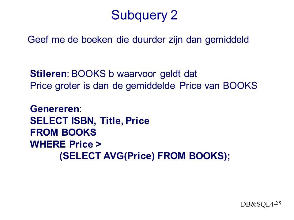 DB&SQL4- 24 Subquery 1 - vervolg Stileren: Title van BOOKS waarvoor-geldt-dat Price is de hoogste prijs in BOOKS SQL genereren: SELECT Title FROM BOOK