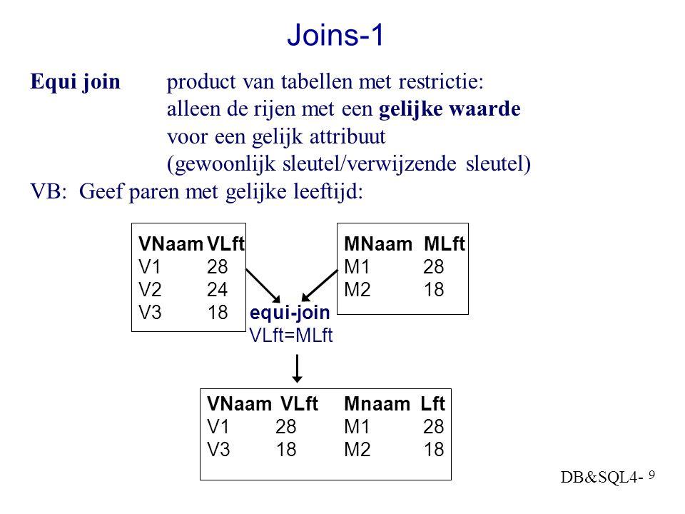DB&SQL4- 9 Joins-1 Equi joinproduct van tabellen met restrictie: alleen de rijen met een gelijke waarde voor een gelijk attribuut (gewoonlijk sleutel/verwijzende sleutel) VB: Geef paren met gelijke leeftijd: VNaamVLftMNaam MLft V128M1 28 V2 24M2 18 V318 equi-join VLft=MLft VNaam VLft Mnaam Lft V128M1 28 V318M2 18