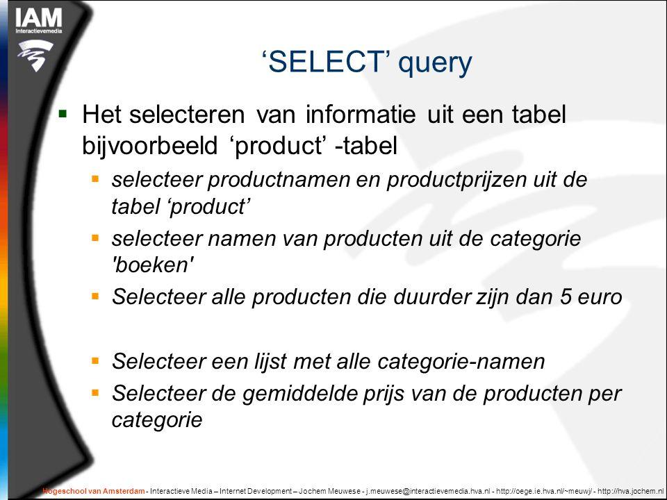 Hogeschool van Amsterdam - Interactieve Media – Internet Development – Jochem Meuwese - j.meuwese@interactievemedia.hva.nl - http://oege.ie.hva.nl/~meuwj/ - http://hva.jochem.nl 'SELECT' query  Het selecteren van informatie uit een tabel bijvoorbeeld 'product' -tabel  selecteer productnamen en productprijzen uit de tabel 'product'  selecteer namen van producten uit de categorie boeken  Selecteer alle producten die duurder zijn dan 5 euro  Selecteer een lijst met alle categorie-namen  Selecteer de gemiddelde prijs van de producten per categorie