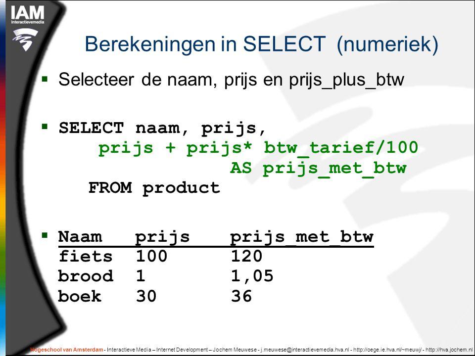 Hogeschool van Amsterdam - Interactieve Media – Internet Development – Jochem Meuwese - j.meuwese@interactievemedia.hva.nl - http://oege.ie.hva.nl/~meuwj/ - http://hva.jochem.nl Berekeningen in SELECT (numeriek)  Selecteer de naam, prijs en prijs_plus_btw  SELECT naam, prijs, prijs + prijs* btw_tarief/100 AS prijs_met_btw FROM product  Naamprijsprijs_met_btw fiets100120 brood11,05 boek3036