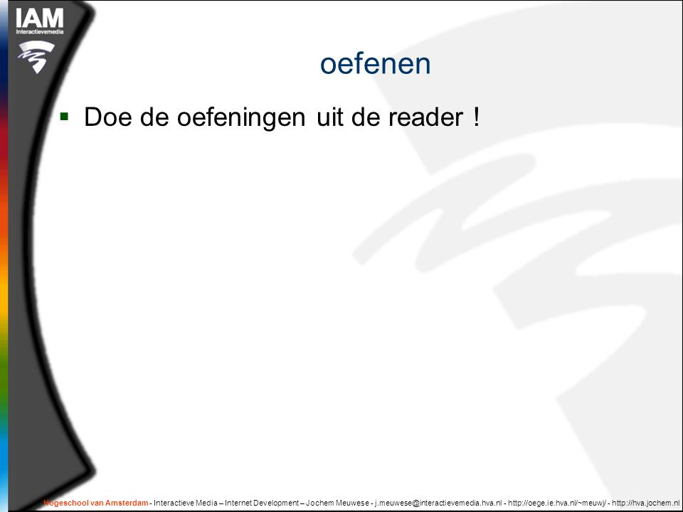 Hogeschool van Amsterdam - Interactieve Media – Internet Development – Jochem Meuwese - j.meuwese@interactievemedia.hva.nl - http://oege.ie.hva.nl/~meuwj/ - http://hva.jochem.nl oefenen  Doe de oefeningen uit de reader !