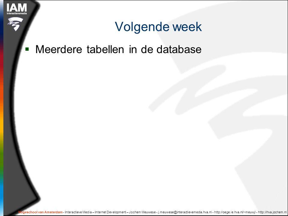 Hogeschool van Amsterdam - Interactieve Media – Internet Development – Jochem Meuwese - j.meuwese@interactievemedia.hva.nl - http://oege.ie.hva.nl/~meuwj/ - http://hva.jochem.nl Volgende week  Meerdere tabellen in de database