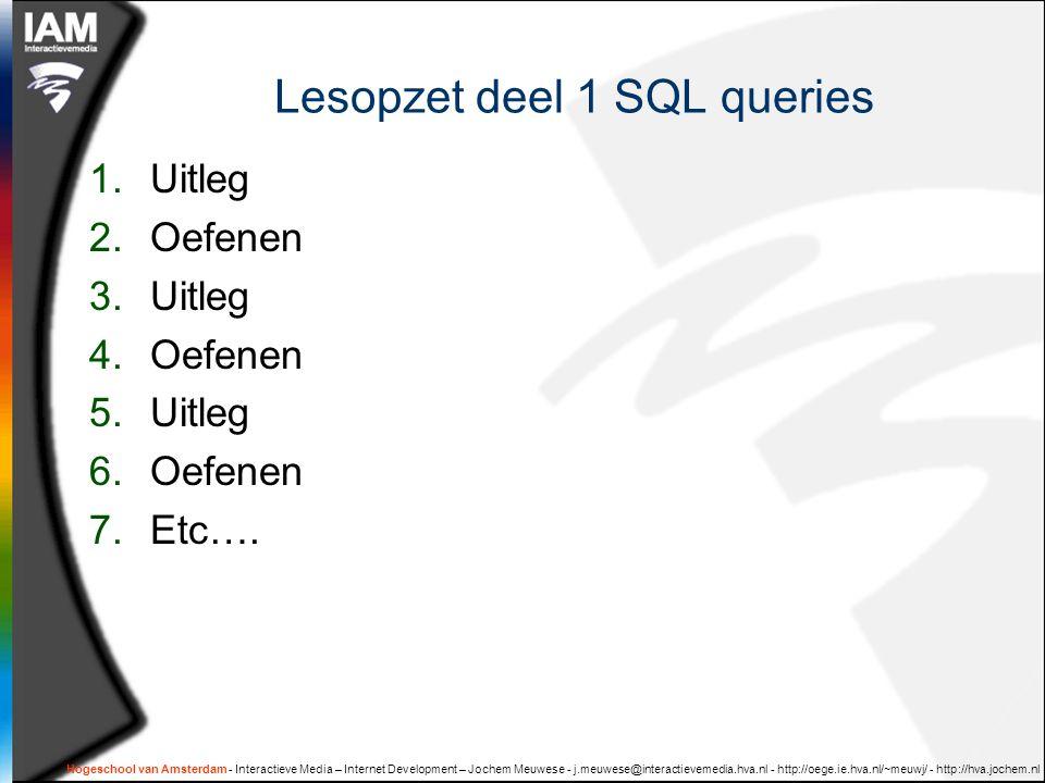 Hogeschool van Amsterdam - Interactieve Media – Internet Development – Jochem Meuwese - j.meuwese@interactievemedia.hva.nl - http://oege.ie.hva.nl/~meuwj/ - http://hva.jochem.nl Lesopzet deel 1 SQL queries 1.Uitleg 2.Oefenen 3.Uitleg 4.Oefenen 5.Uitleg 6.Oefenen 7.Etc….