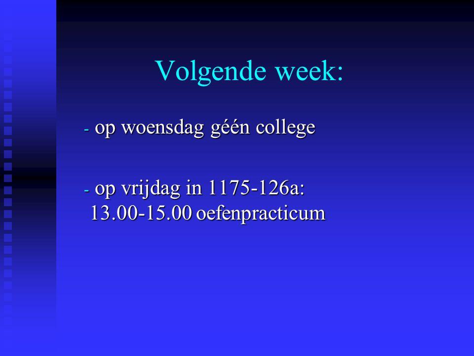 Volgende week: - op woensdag géén college - op vrijdag in 1175-126a: 13.00-15.00 oefenpracticum