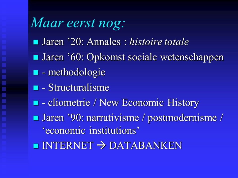 Jaren '20: Annales : histoire totale Jaren '20: Annales : histoire totale Jaren '60: Opkomst sociale wetenschappen Jaren '60: Opkomst sociale wetenschappen - methodologie - methodologie - Structuralisme - Structuralisme - cliometrie / New Economic History - cliometrie / New Economic History Jaren '90: narrativisme / postmodernisme / 'economic institutions' Jaren '90: narrativisme / postmodernisme / 'economic institutions' INTERNET  DATABANKEN INTERNET  DATABANKEN Maar eerst nog: