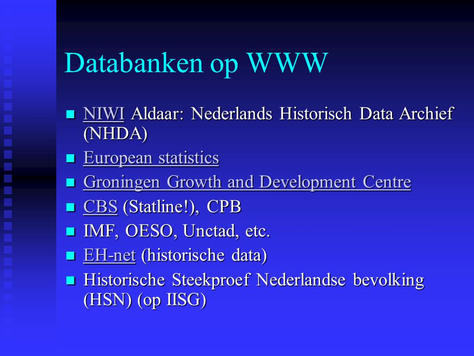 Databanken op WWW NIWI Aldaar: Nederlands Historisch Data Archief (NHDA) NIWI Aldaar: Nederlands Historisch Data Archief (NHDA) NIWI European statistics European statistics European statistics European statistics Groningen Growth and Development Centre Groningen Growth and Development Centre Groningen Growth and Development Centre Groningen Growth and Development Centre CBS (Statline!), CPB CBS (Statline!), CPB CBS IMF, OESO, Unctad, etc.