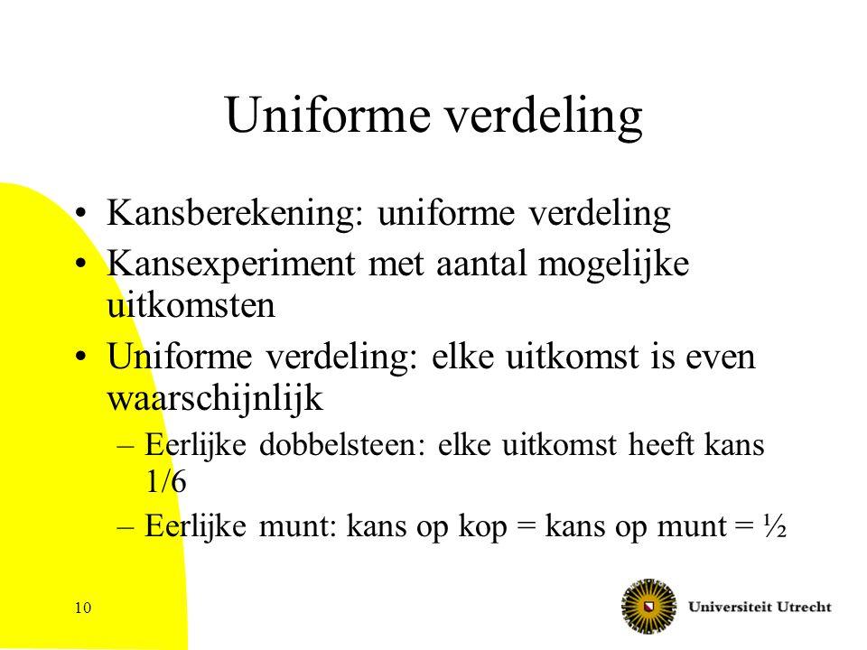 10 Uniforme verdeling Kansberekening: uniforme verdeling Kansexperiment met aantal mogelijke uitkomsten Uniforme verdeling: elke uitkomst is even waar