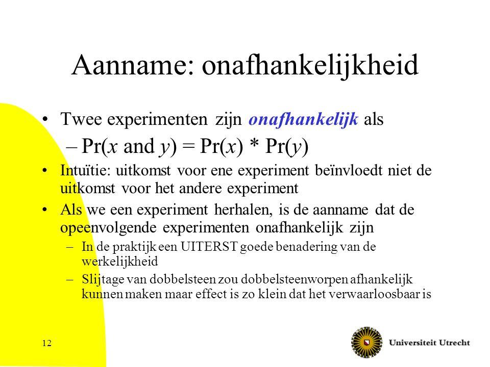 12 Aanname: onafhankelijkheid Twee experimenten zijn onafhankelijk als –Pr(x and y) = Pr(x) * Pr(y) Intuïtie: uitkomst voor ene experiment beïnvloedt