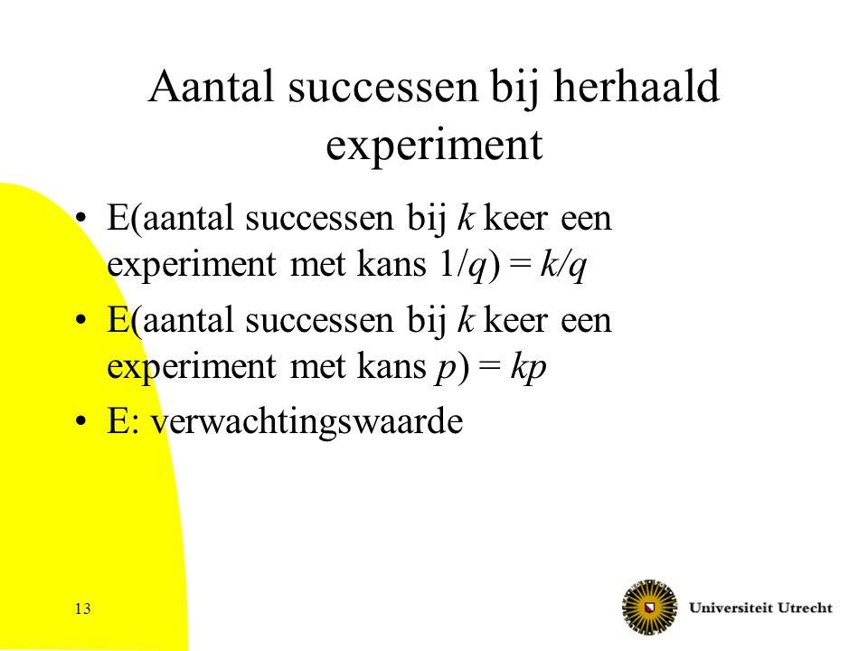 13 Aantal successen bij herhaald experiment E(aantal successen bij k keer een experiment met kans 1/q) = k/q E(aantal successen bij k keer een experiment met kans p) = kp E: verwachtingswaarde