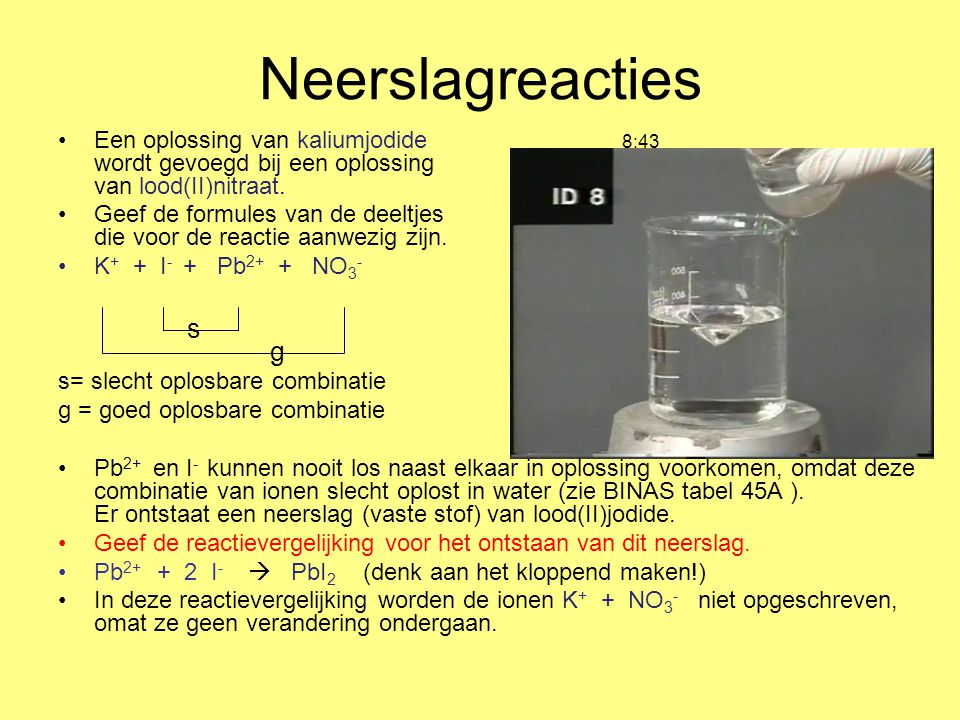 Neerslagreacties Een oplossing van kaliumjodide 8:43 wordt gevoegd bij een oplossing van lood(II)nitraat. Geef de formules van de deeltjes die voor de