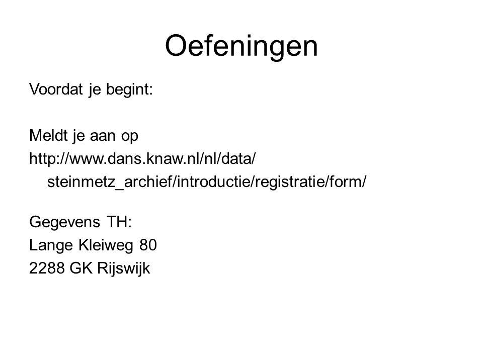 Oefeningen Voordat je begint: Meldt je aan op http://www.dans.knaw.nl/nl/data/ steinmetz_archief/introductie/registratie/form/ Gegevens TH: Lange Kleiweg 80 2288 GK Rijswijk