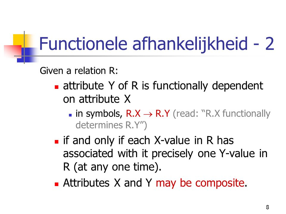 "8 Functionele afhankelijkheid - 2 Given a relation R: attribute Y of R is functionally dependent on attribute X in symbols, R.X  R.Y (read: ""R.X func"