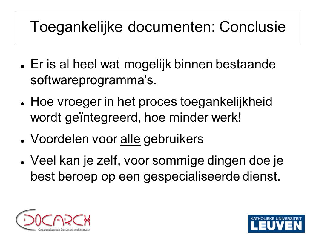 Toegankelijke documenten: Conclusie Er is al heel wat mogelijk binnen bestaande softwareprogramma's. Hoe vroeger in het proces toegankelijkheid wordt