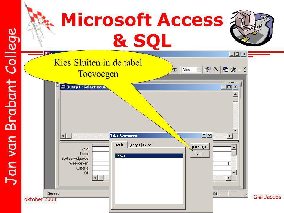 Jan van Brabant College oktober 2003 Giel Jacobs Microsoft Access & SQL Kies Sluiten in de tabel Toevoegen