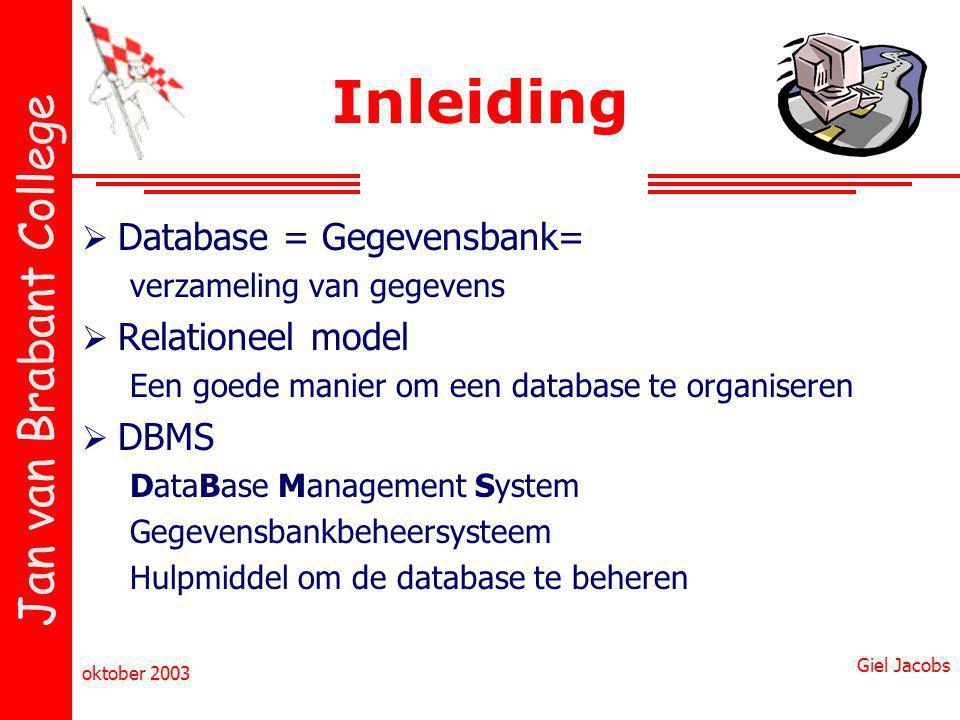 Jan van Brabant College oktober 2003 Giel Jacobs Inleiding  Database = Gegevensbank= verzameling van gegevens  Relationeel model Een goede manier om een database te organiseren  DBMS DataBase Management System Gegevensbankbeheersysteem Hulpmiddel om de database te beheren