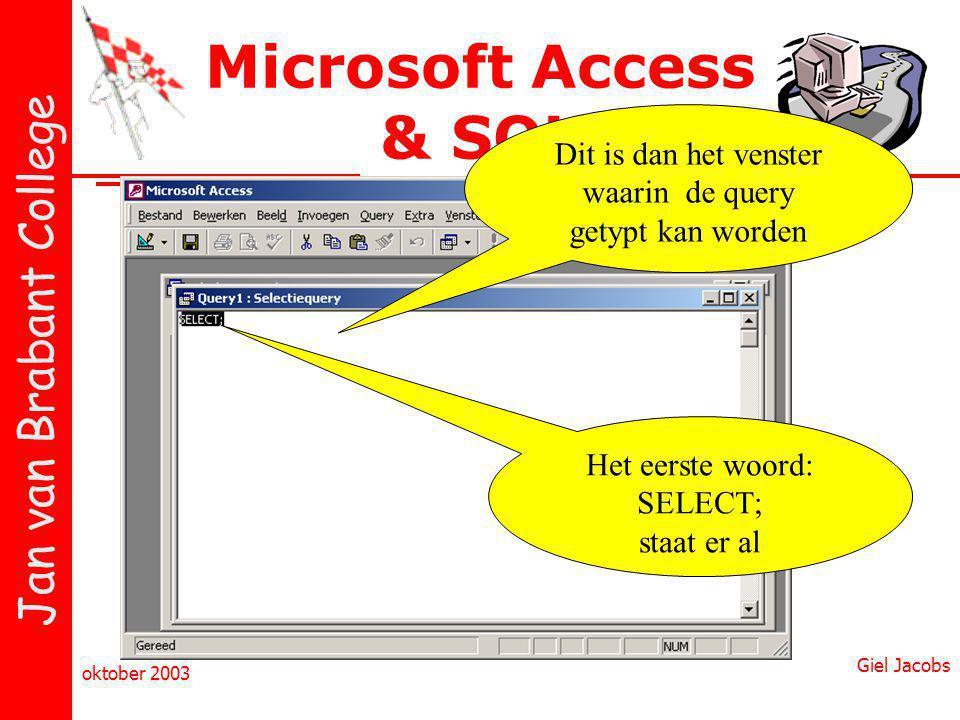 Jan van Brabant College oktober 2003 Giel Jacobs Microsoft Access & SQL Dit is dan het venster waarin de query getypt kan worden Het eerste woord: SELECT; staat er al