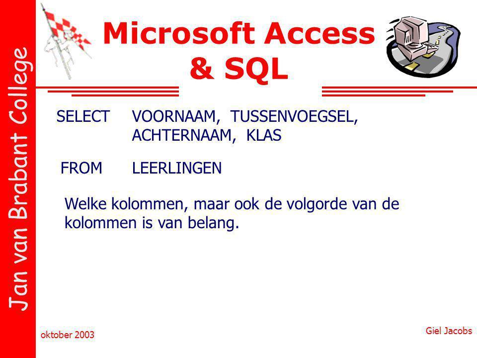 Jan van Brabant College oktober 2003 Giel Jacobs Microsoft Access & SQL SELECTVOORNAAM, TUSSENVOEGSEL, ACHTERNAAM, KLAS FROMLEERLINGEN Welke kolommen,